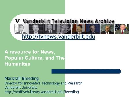 Vanderbilt Television News Archive A resource for News, Popular Culture, and The Humanites Marshall Breeding Director for Innovative Technology and Research.