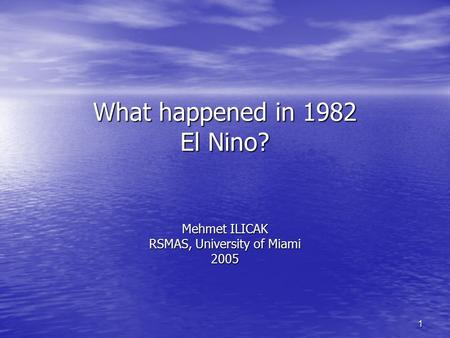1 What happened in 1982 El Nino? Mehmet ILICAK RSMAS, University of Miami 2005.