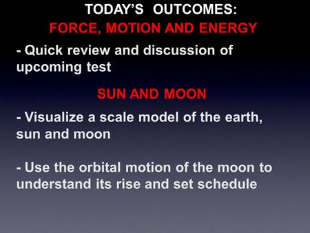 - Quick review and discussion of upcoming test - Visualize a scale model of the earth, sun and moon - Use the orbital motion of the moon to understand.