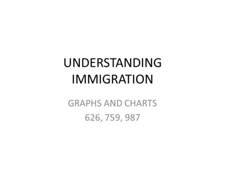 UNDERSTANDING IMMIGRATION GRAPHS AND CHARTS 626, 759, 987.