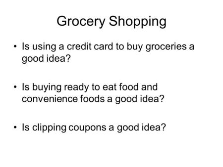 Grocery Shopping Is using a credit card to buy groceries a good idea? Is buying ready to eat food and convenience foods a good idea? Is clipping coupons.
