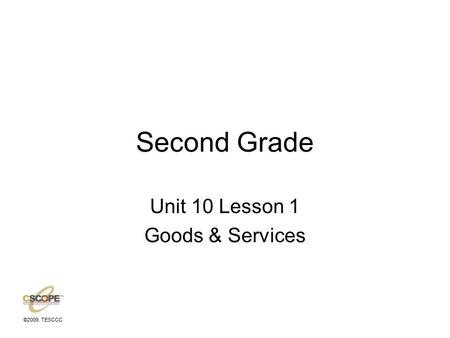 ©2009, TESCCC Second Grade Unit 10 Lesson 1 Goods & Services.
