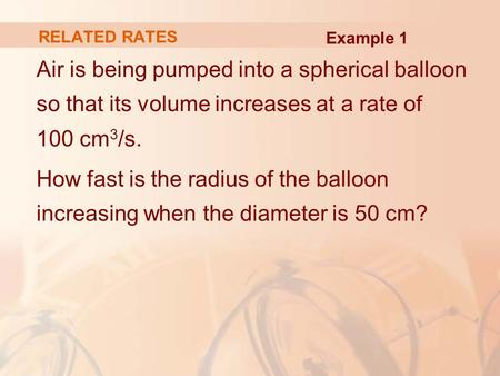 RELATED RATES Example 1 Air is being pumped into a spherical balloon so that its volume increases at a rate of 100 cm3/s. How fast is the radius of the.