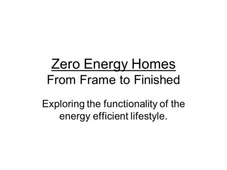 Zero Energy Homes From Frame to Finished Exploring the functionality of the energy efficient lifestyle.