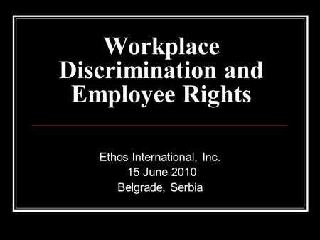 Workplace Discrimination and Employee Rights Ethos International, Inc. 15 June 2010 Belgrade, Serbia.