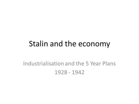 Stalin and the economy Industrialisation and the 5 Year Plans 1928 - 1942.
