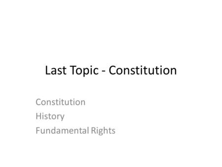 Last Topic - Constitution Constitution History Fundamental Rights.