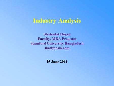 Industry Analysis Shahadat Hosan Faculty, MBA Program Stamford University Bangladesh 15 June 2011.