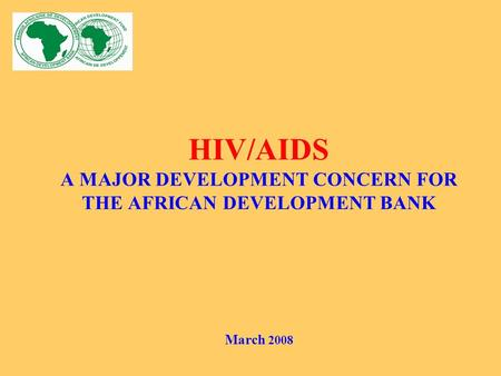HIV/AIDS A MAJOR DEVELOPMENT CONCERN FOR THE AFRICAN DEVELOPMENT BANK March 2008.