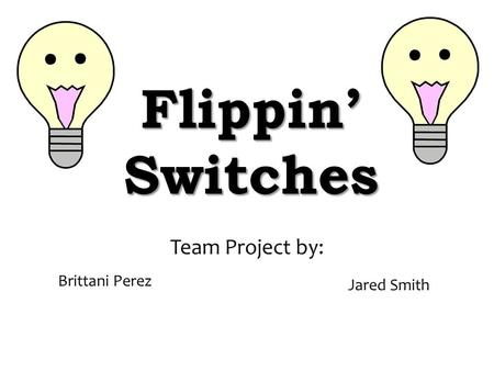 Flippin' Switches Team Project by: Brittani Perez Jared Smith.