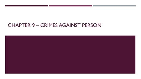 CHAPTER 9 – CRIMES AGAINST PERSON. CRIMINAL HOMICIDE  Malice – having the intent to kill or seriously harm another person or acting in an extremely reckless.