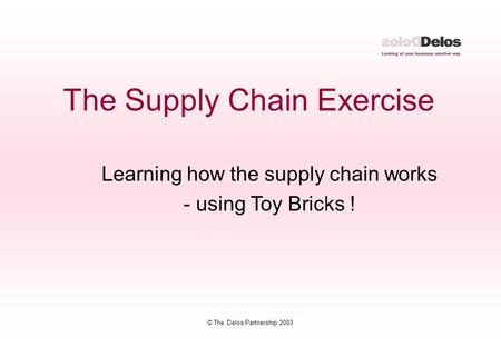 © The Delos Partnership 2003 Learning how the supply chain works - using Toy Bricks ! The Supply Chain Exercise.