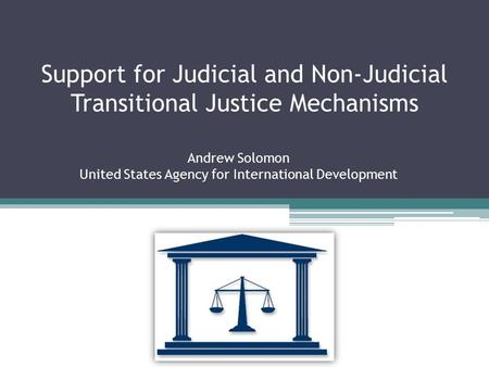 Support for Judicial and Non-Judicial Transitional Justice Mechanisms Andrew Solomon United States Agency for International Development.