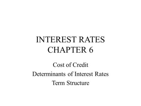 INTEREST RATES CHAPTER 6 Cost of Credit Determinants of Interest Rates Term Structure.