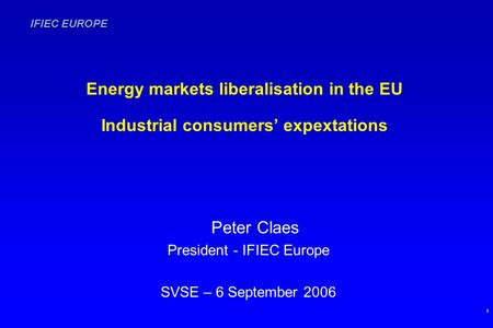 IFIEC EUROPE 1 Energy markets liberalisation in the EU Industrial consumers' expextations Peter Claes President - IFIEC Europe SVSE – 6 September 2006.