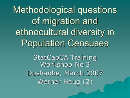 Methodological questions of migration and ethnocultural diversity in Population Censuses StatCapCA Training Workshop No 3 Dushanbe, March 2007 Werner Haug.