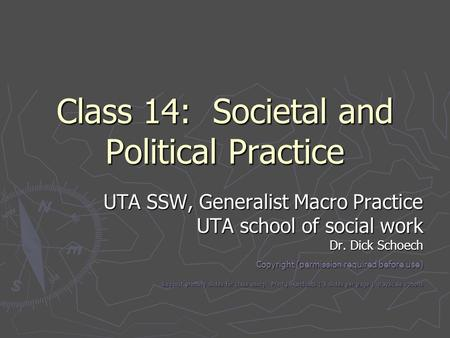 Class 14: Societal and Political Practice UTA SSW, Generalist Macro Practice UTA school of social work Dr. Dick Schoech Copyright (permission required.