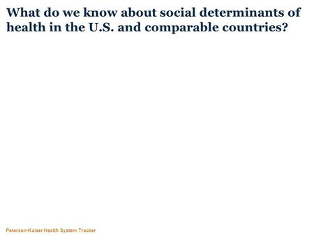 Peterson-Kaiser Health System Tracker What do we know about social determinants of health in the U.S. and comparable countries?