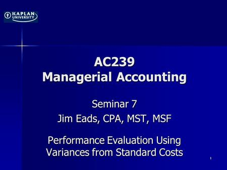 AC239 Managerial Accounting Seminar 7 Jim Eads, CPA, MST, MSF Performance Evaluation Using Variances from Standard Costs 1.