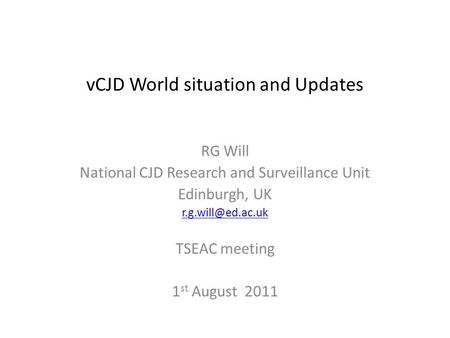VCJD World situation and Updates RG Will National CJD Research and Surveillance Unit Edinburgh, UK TSEAC meeting 1 st August 2011.