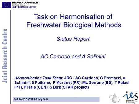 WG 2A ECOSTAT 7-8 July 2004 Task on Harmonisation of Freshwater Biological Methods Status Report AC Cardoso and A Solimini Harmonisation Task Team: JRC.