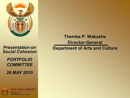 Themba P. Wakashe Director-General Department of Arts and Culture Presentation on Social Cohesion PORTFOLIO COMMITTEE 26 MAY 2010.