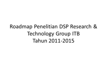 Roadmap Penelitian DSP Research & Technology Group ITB Tahun 2011-2015.