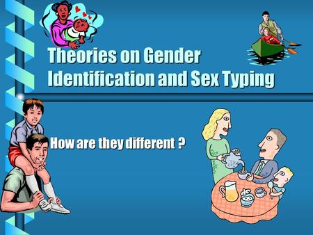 Theories on Gender Identification and Sex Typing How are they different ?