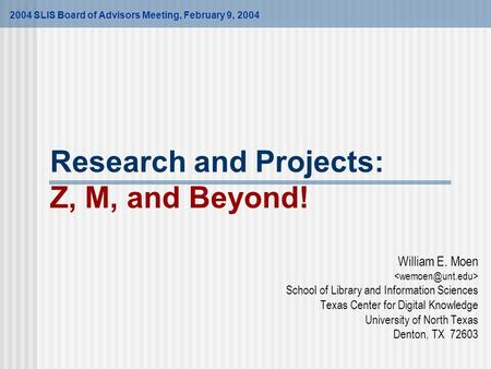 Research and Projects: Z, M, and Beyond! William E. Moen School of Library and Information Sciences Texas Center for Digital Knowledge University of North.
