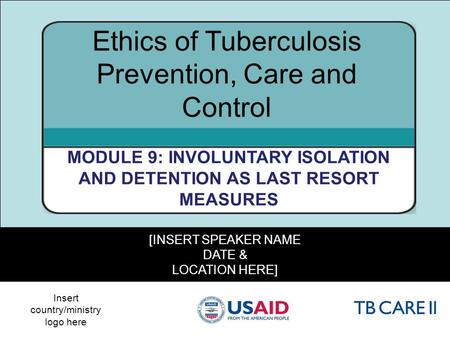 1 [INSERT SPEAKER NAME DATE & LOCATION HERE] Ethics of Tuberculosis Prevention, Care and Control MODULE 9: INVOLUNTARY ISOLATION AND DETENTION AS LAST.
