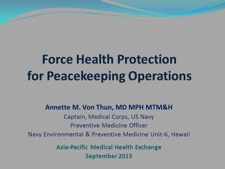 Annette M. Von Thun, MD MPH MTM&H Captain, Medical Corps, US Navy Preventive Medicine Officer Navy Environmental & Preventive Medicine Unit-6, Hawaii Asia-Pacific.