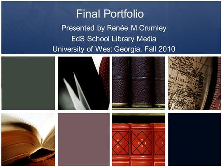 Final Portfolio Presented by Renée M Crumley EdS School Library Media University of West Georgia, Fall 2010.
