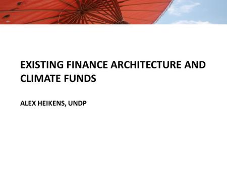 EXISTING FINANCE ARCHITECTURE AND CLIMATE FUNDS ALEX HEIKENS, UNDP.