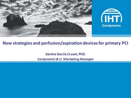 New strategies and perfusion/aspiration devices for primary PCI Sandra Garcia Cruset, PhD. Cordynamic B.U. Marketing Manager.