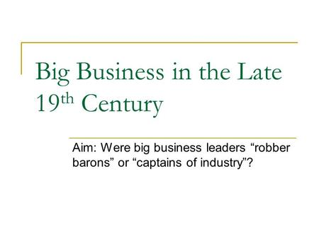 "Big Business in the Late 19 th Century Aim: Were big business leaders ""robber barons"" or ""captains of industry""?"