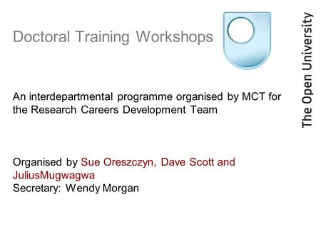 Doctoral Training Workshops An interdepartmental programme organised by MCT for the Research Careers Development Team Organised by Sue Oreszczyn, Dave.