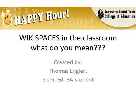 WIKISPACES in the classroom what do you mean??? Created by: Thomas Englert Elem. Ed. BA Student.