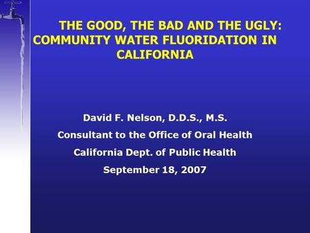 THE GOOD, THE BAD AND THE UGLY: COMMUNITY WATER FLUORIDATION IN CALIFORNIA David F. Nelson, D.D.S., M.S. Consultant to the Office of Oral Health California.