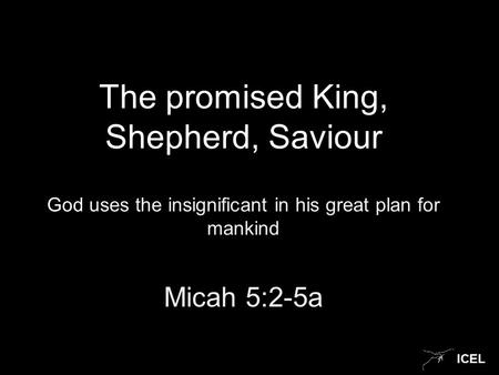ICEL The promised King, Shepherd, Saviour God uses the insignificant in his great plan for mankind Micah 5:2-5a.