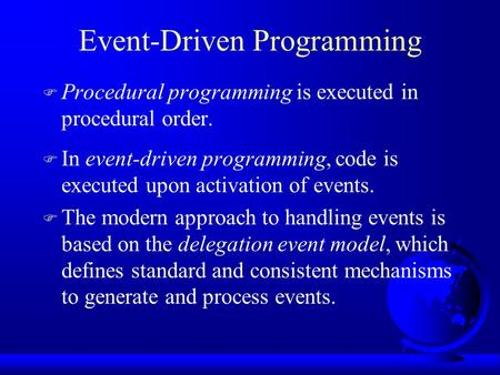 Event-Driven Programming F Procedural programming is executed in procedural order. F In event-driven programming, code is executed upon activation of events.