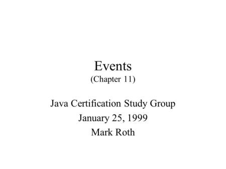 Events (Chapter 11) Java Certification Study Group January 25, 1999 Mark Roth.