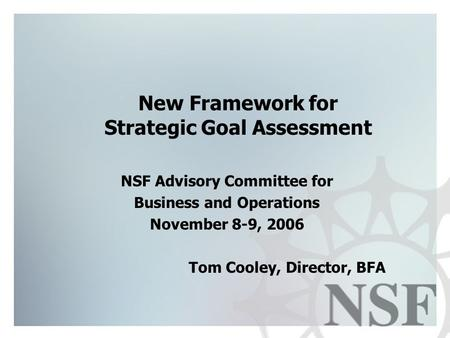 New Framework for Strategic Goal Assessment NSF Advisory Committee for Business and Operations November 8-9, 2006 Tom Cooley, Director, BFA.