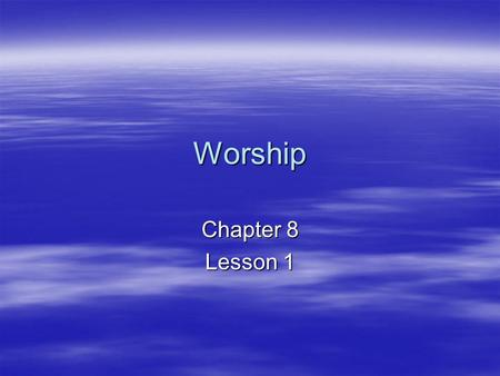 Worship Chapter 8 Lesson 1. The four ends of worship 1.Praise and Adoration 2.Thanksgiving 3.Contrition (sorrow for sin) 4.Petition and intercession.