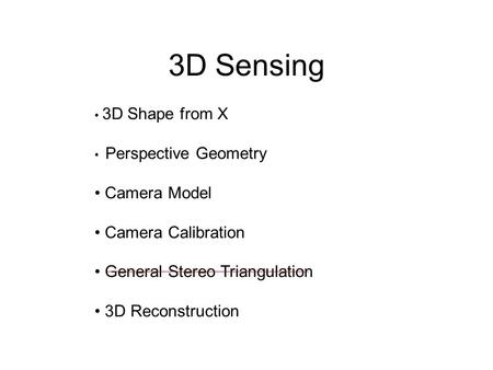 3D Sensing 3D Shape from X Perspective Geometry Camera Model Camera Calibration General Stereo Triangulation 3D Reconstruction.