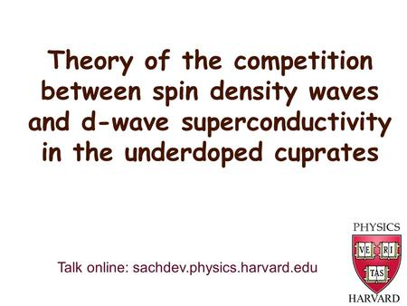 Theory of the competition between spin density waves and d-wave superconductivity in the underdoped cuprates HARVARD Talk online: sachdev.physics.harvard.edu.