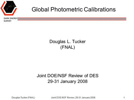 Douglas Tucker (FNAL)Joint DOE/NSF Review, 29-31 January 20081 Global Photometric Calibrations Douglas L. Tucker (FNAL) Joint DOE/NSF Review of DES 29-31.