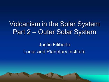 Volcanism in the Solar System Part 2 – Outer Solar System Justin Filiberto Lunar and Planetary Institute.