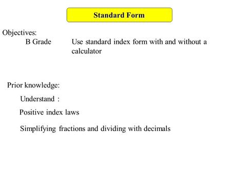 Standard Form Objectives: B GradeUse standard index form with and without a calculator Prior knowledge: Understand : Positive index laws Simplifying fractions.