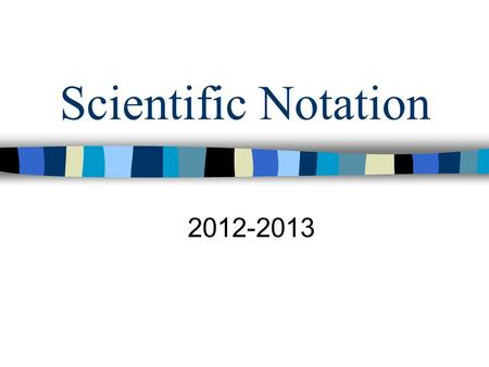 Scientific Notation 2012-2013. What is scientific Notation? Scientific notation is a way of expressing really big numbers or really small numbers. It.