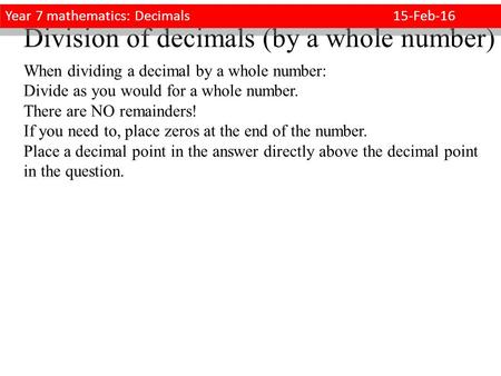 Division of decimals (by a whole number) When dividing a decimal by a whole number: Divide as you would for a whole number. There are NO remainders! If.